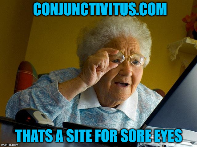 Grandma Finds The Internet | CONJUNCTIVITUS.COM THATS A SITE FOR SORE EYES | image tagged in memes,grandma finds the internet | made w/ Imgflip meme maker