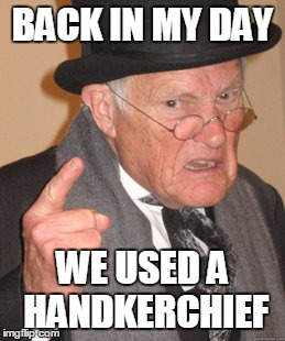 Back In My Day Meme | BACK IN MY DAY WE USED A HANDKERCHIEF | image tagged in memes,back in my day | made w/ Imgflip meme maker