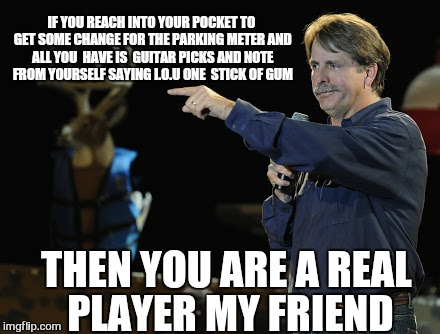 Real players play hard | THEN YOU ARE A REAL PLAYER MY FRIEND IF YOU REACH INTO YOUR POCKET TO GET SOME CHANGE FOR THE PARKING METER AND ALL YOU  HAVE IS  GUITAR PIC | image tagged in memes,guitar,player,jeff foxworthy pointing,first world problems,gum | made w/ Imgflip meme maker
