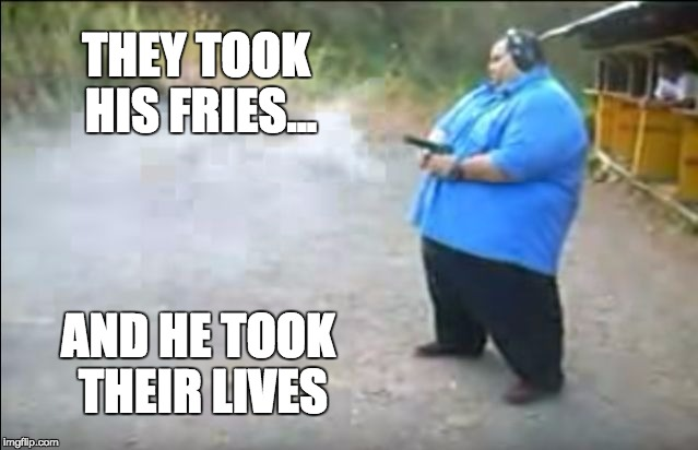 fat man beretta | THEY TOOK HIS FRIES... AND HE TOOK THEIR LIVES | image tagged in fat man,pistol,diabetes,mcdonalds | made w/ Imgflip meme maker