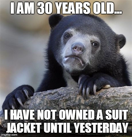 Confession Bear Meme | I AM 30 YEARS OLD... I HAVE NOT OWNED A SUIT JACKET UNTIL YESTERDAY | image tagged in memes,confession bear,AdviceAnimals | made w/ Imgflip meme maker