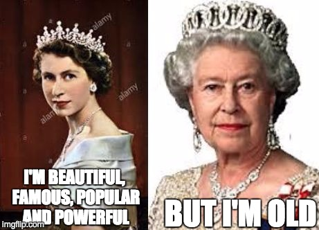 I'M BEAUTIFUL, FAMOUS, POPULAR AND POWERFUL BUT I'M OLD | image tagged in 2017-0454522 | made w/ Imgflip meme maker