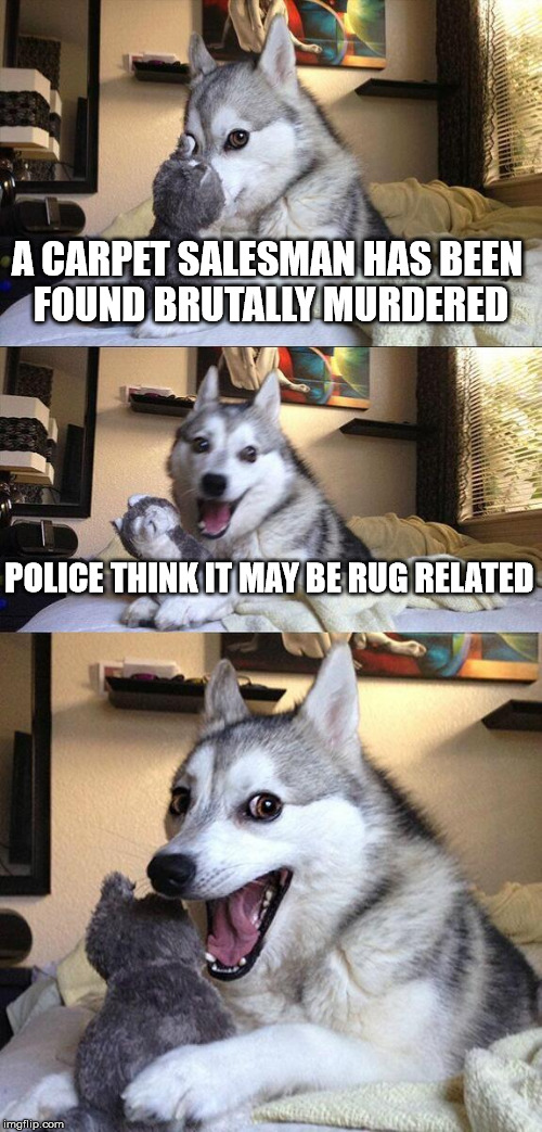 Bad Pun Dog Meme | A CARPET SALESMAN HAS BEEN FOUND BRUTALLY MURDERED POLICE THINK IT MAY BE RUG RELATED | image tagged in memes,bad pun dog | made w/ Imgflip meme maker