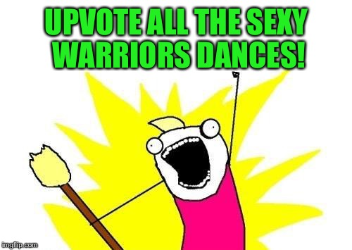 X All The Y Meme | UPVOTE ALL THE SEXY WARRIORS DANCES! | image tagged in memes,x all the y | made w/ Imgflip meme maker