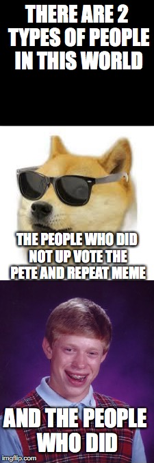 which are you? | THERE ARE 2 TYPES OF PEOPLE IN THIS WORLD THE PEOPLE WHO DID NOT UP VOTE THE PETE AND REPEAT MEME AND THE PEOPLE WHO DID | image tagged in mlg doge,bad luck brian | made w/ Imgflip meme maker