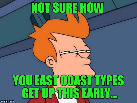 Off to the airport...At 4am | NOT SURE HOW YOU EAST COAST TYPES GET UP THIS EARLY... | image tagged in memes,futurama fry | made w/ Imgflip meme maker