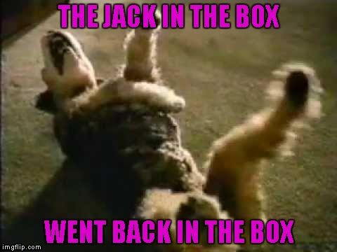 THE JACK IN THE BOX WENT BACK IN THE BOX | made w/ Imgflip meme maker