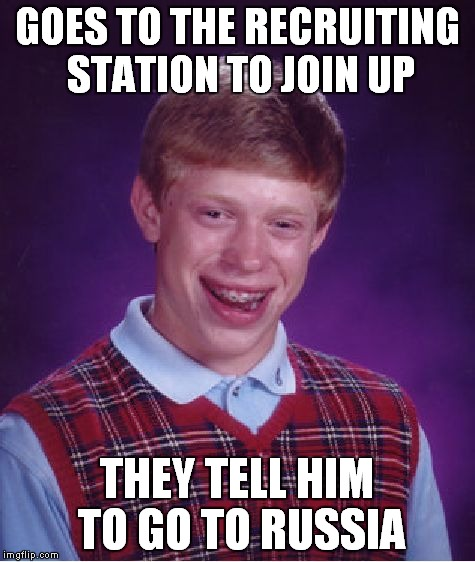Bad Luck Brian Meme | GOES TO THE RECRUITING STATION TO JOIN UP THEY TELL HIM TO GO TO RUSSIA | image tagged in memes,bad luck brian | made w/ Imgflip meme maker