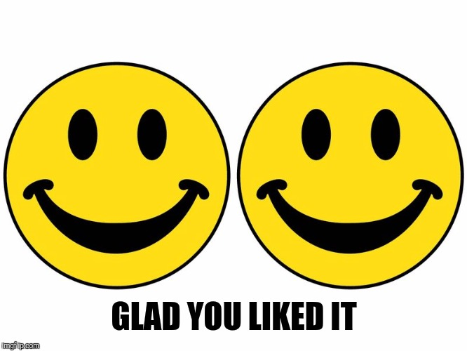 Smiley 2 | GLAD YOU LIKED IT | image tagged in smiley 2 | made w/ Imgflip meme maker