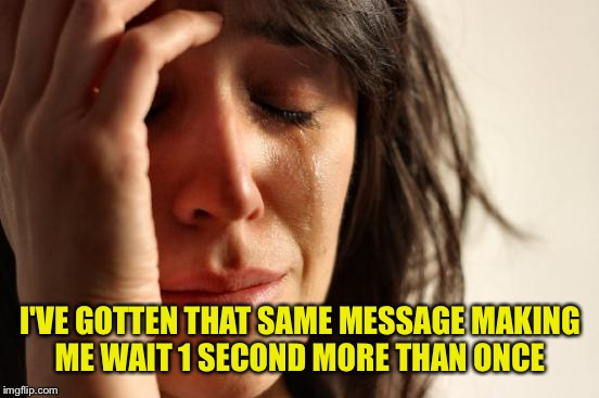 First World Problems Meme | I'VE GOTTEN THAT SAME MESSAGE MAKING ME WAIT 1 SECOND MORE THAN ONCE | image tagged in memes,first world problems | made w/ Imgflip meme maker
