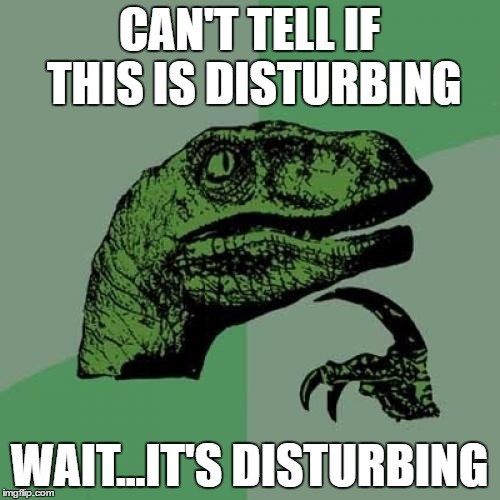Philosoraptor Meme | CAN'T TELL IF THIS IS DISTURBING WAIT...IT'S DISTURBING | image tagged in memes,philosoraptor | made w/ Imgflip meme maker