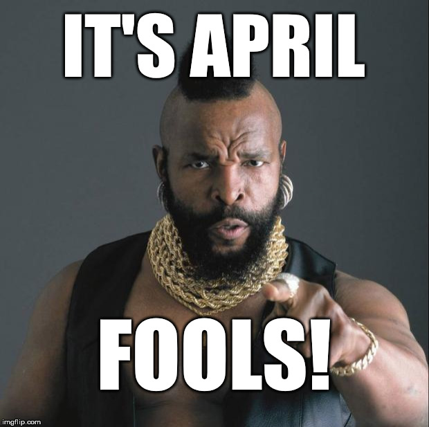 April Fools w/Mr T | IT'S APRIL FOOLS! | image tagged in mr t pity party,april,fools,mr t | made w/ Imgflip meme maker