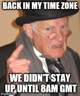 Back In My Day Meme | BACK IN MY TIME ZONE WE DIDN'T STAY UP UNTIL 8AM GMT | image tagged in memes,back in my day | made w/ Imgflip meme maker