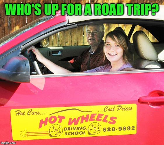 WHO'S UP FOR A ROAD TRIP? | made w/ Imgflip meme maker