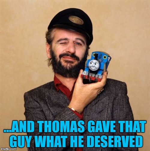 ...AND THOMAS GAVE THAT GUY WHAT HE DESERVED | made w/ Imgflip meme maker