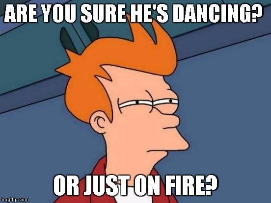 Futurama Fry Meme | ARE YOU SURE HE'S DANCING? OR JUST ON FIRE? | image tagged in memes,futurama fry | made w/ Imgflip meme maker