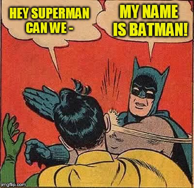 Batman Slapping Robin Meme | HEY SUPERMAN CAN WE - MY NAME IS BATMAN! | image tagged in memes,batman slapping robin | made w/ Imgflip meme maker
