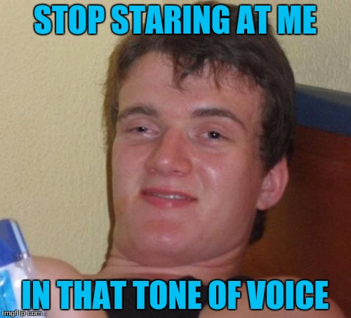 10 Guy Meme | STOP STARING AT ME IN THAT TONE OF VOICE | image tagged in memes,10 guy | made w/ Imgflip meme maker