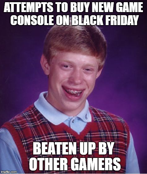 Bad Luck Brian Meme | ATTEMPTS TO BUY NEW GAME CONSOLE ON BLACK FRIDAY BEATEN UP BY OTHER GAMERS | image tagged in memes,bad luck brian | made w/ Imgflip meme maker