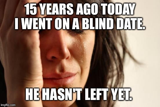 Hey, I needed a date for a wedding. Didn't think I'd end up married to him.  | 15 YEARS AGO TODAY I WENT ON A BLIND DATE. HE HASN'T LEFT YET. | image tagged in memes,first world problems | made w/ Imgflip meme maker