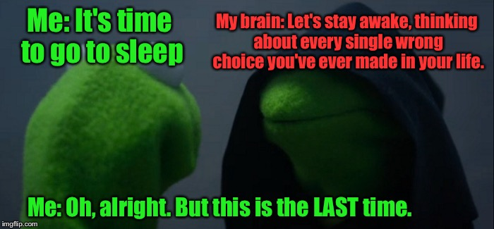 Not All The Time. But SOME Times... | Me: It's time to go to sleep My brain: Let's stay awake, thinking about every single wrong choice you've ever made in your life. Me: Oh, alr | image tagged in evil kermit,memes,sleeping | made w/ Imgflip meme maker