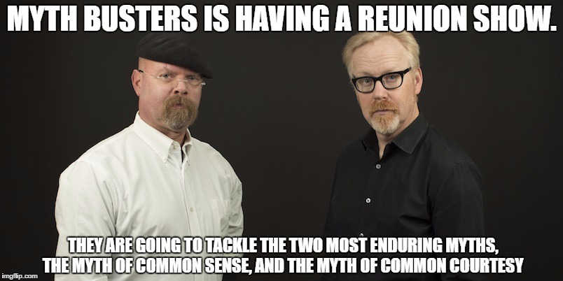 MYTH BUSTERS IS HAVING A REUNION SHOW. THEY ARE GOING TO TACKLE THE TWO MOST ENDURING MYTHS, THE MYTH OF COMMON SENSE, AND THE MYTH OF COMMO | image tagged in myth busters,common courtesy,common sense | made w/ Imgflip meme maker