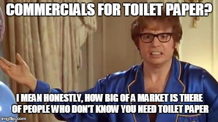 Austin Powers Honestly Meme | COMMERCIALS FOR TOILET PAPER? I MEAN HONESTLY, HOW BIG OF A MARKET IS THERE OF PEOPLE WHO DON'T KNOW YOU NEED TOILET PAPER | image tagged in memes,austin powers honestly | made w/ Imgflip meme maker
