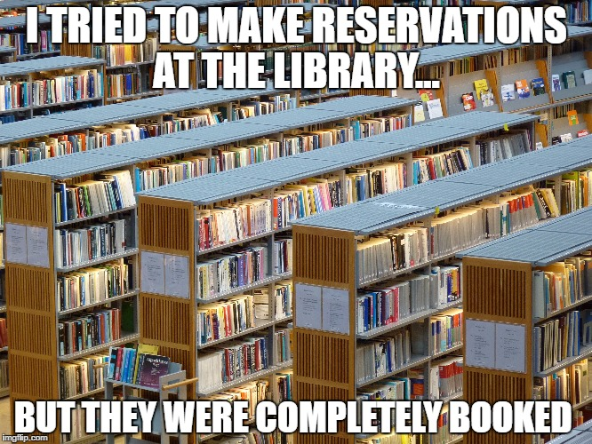 I TRIED TO MAKE RESERVATIONS AT THE LIBRARY... BUT THEY WERE COMPLETELY BOOKED | image tagged in dad joke,library | made w/ Imgflip meme maker