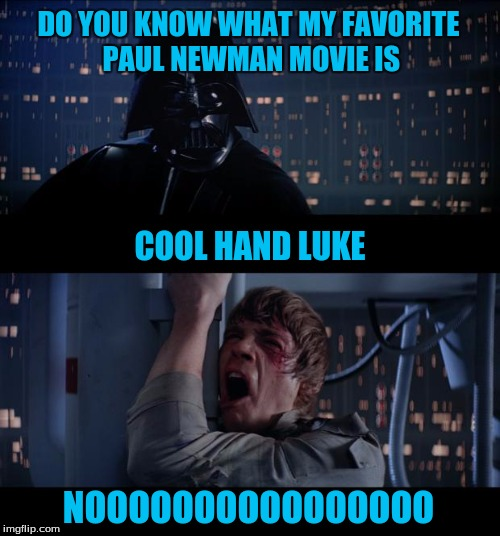 Star Wars No Meme | DO YOU KNOW WHAT MY FAVORITE PAUL NEWMAN MOVIE IS NOOOOOOOOOOOOOOOO COOL HAND LUKE | image tagged in memes,star wars no | made w/ Imgflip meme maker
