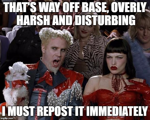 The world must know of my disgust | THAT'S WAY OFF BASE, OVERLY HARSH AND DISTURBING I MUST REPOST IT IMMEDIATELY | image tagged in memes,mugatu so hot right now | made w/ Imgflip meme maker