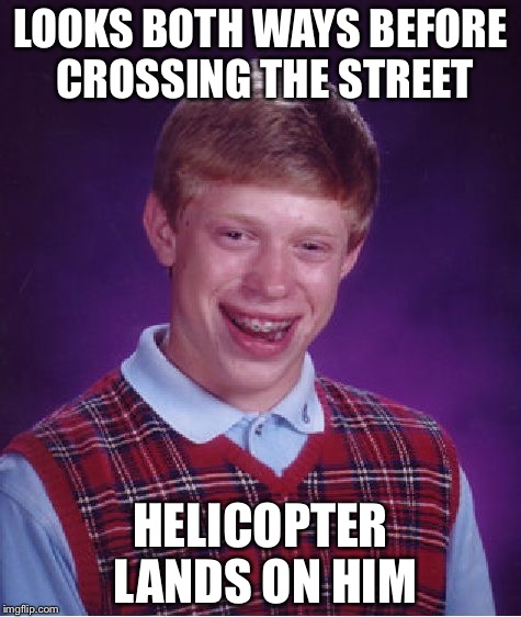 Bad Luck Brian Meme | LOOKS BOTH WAYS BEFORE CROSSING THE STREET HELICOPTER LANDS ON HIM | image tagged in memes,bad luck brian | made w/ Imgflip meme maker