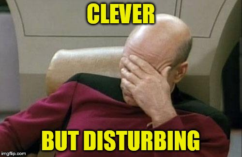 Captain Picard Facepalm Meme | CLEVER BUT DISTURBING | image tagged in memes,captain picard facepalm | made w/ Imgflip meme maker