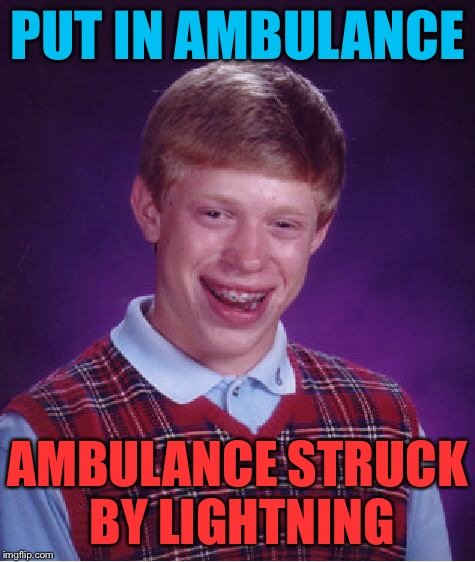 Bad Luck Brian Meme | PUT IN AMBULANCE AMBULANCE STRUCK BY LIGHTNING | image tagged in memes,bad luck brian | made w/ Imgflip meme maker