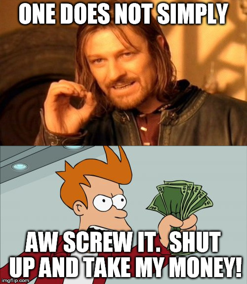 ONE DOES NOT SIMPLY AW SCREW IT.  SHUT UP AND TAKE MY MONEY! | made w/ Imgflip meme maker