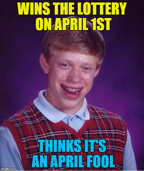 Money can't buy you luck... :) | WINS THE LOTTERY ON APRIL 1ST THINKS IT'S AN APRIL FOOL | image tagged in memes,bad luck brian,lottery,money,april fools | made w/ Imgflip meme maker