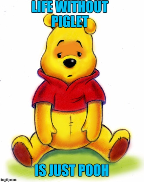 And Tigger to | LIFE WITHOUT PIGLET IS JUST POOH | image tagged in funny meme,pooh bear | made w/ Imgflip meme maker