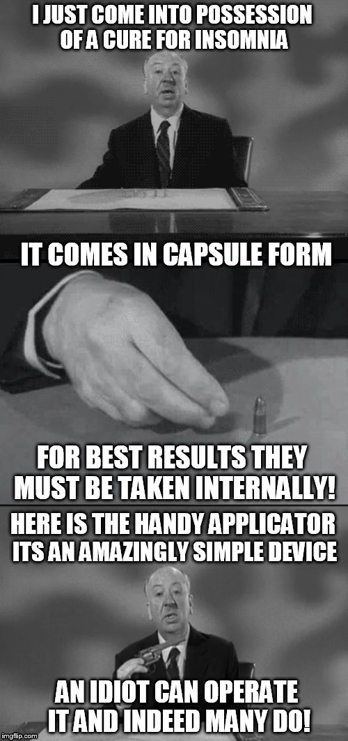 Alfred Hitchcock Puns | I JUST COME INTO POSSESSION OF A CURE FOR INSOMNIA IT COMES IN CAPSULE FORM FOR BEST RESULTS THEY MUST BE TAKEN INTERNALLY! HERE IS THE HAND | image tagged in alfred hitchcock puns,jokes,alfred hitchcock,meme,funny memes,laughs | made w/ Imgflip meme maker