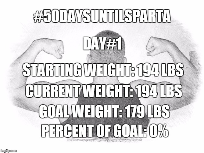 #50DAYSUNTILSPARTA DAY#1 STARTING WEIGHT: 194 LBS CURRENT WEIGHT: 194 LBS GOAL WEIGHT: 179 LBS PERCENT OF GOAL: 0% | image tagged in spartan,weight loss | made w/ Imgflip meme maker