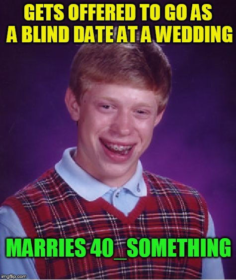 Bad Luck Brian Meme | GETS OFFERED TO GO AS A BLIND DATE AT A WEDDING MARRIES 40_SOMETHING | image tagged in memes,bad luck brian | made w/ Imgflip meme maker