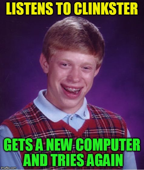 Bad Luck Brian Meme | LISTENS TO CLINKSTER GETS A NEW COMPUTER AND TRIES AGAIN | image tagged in memes,bad luck brian | made w/ Imgflip meme maker