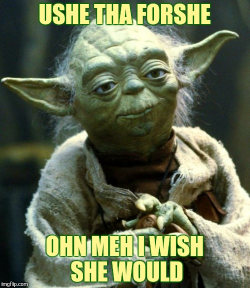 Star Wars Yoda Meme | USHE THA FORSHE OHN MEH I WISH SHE WOULD | image tagged in memes,star wars yoda | made w/ Imgflip meme maker