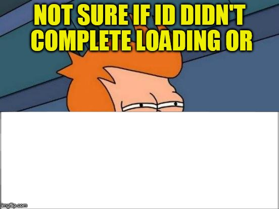 Futurama Fry Meme | NOT SURE IF ID DIDN'T COMPLETE LOADING OR | image tagged in memes,futurama fry | made w/ Imgflip meme maker