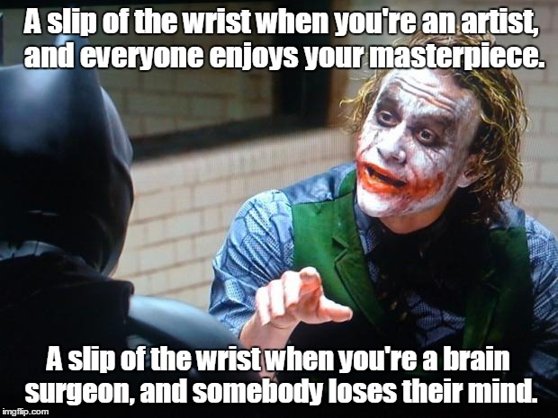 The Joker  | A slip of the wrist when you're an artist, and everyone enjoys your masterpiece. A slip of the wrist when you're a brain surgeon, and somebo | image tagged in the joker | made w/ Imgflip meme maker