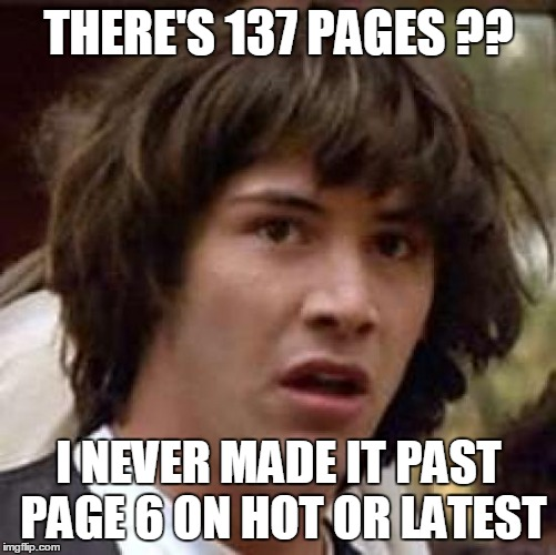 Conspiracy Keanu Meme | THERE'S 137 PAGES ?? I NEVER MADE IT PAST PAGE 6 ON HOT OR LATEST | image tagged in memes,conspiracy keanu | made w/ Imgflip meme maker