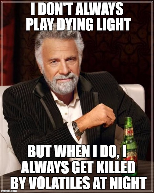 The Most Interesting Man In The World | I DON'T ALWAYS PLAY DYING LIGHT BUT WHEN I DO, I ALWAYS GET KILLED BY VOLATILES AT NIGHT | image tagged in memes,the most interesting man in the world | made w/ Imgflip meme maker
