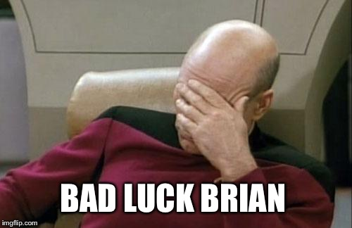 Captain Picard Facepalm Meme | BAD LUCK BRIAN | image tagged in memes,captain picard facepalm | made w/ Imgflip meme maker