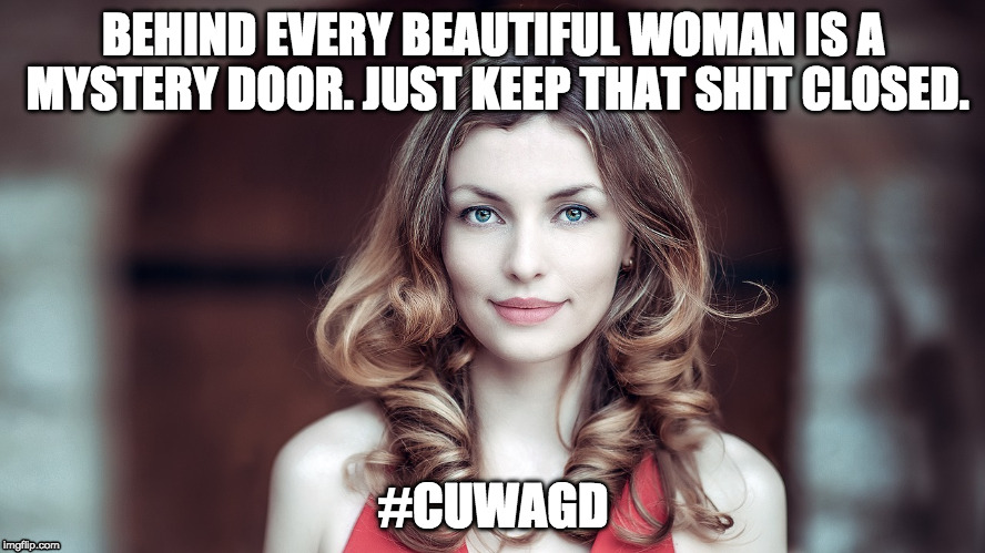 BEHIND EVERY BEAUTIFUL WOMAN IS A MYSTERY DOOR. JUST KEEP THAT SHIT CLOSED. #CUWAGD | image tagged in cuwagd | made w/ Imgflip meme maker