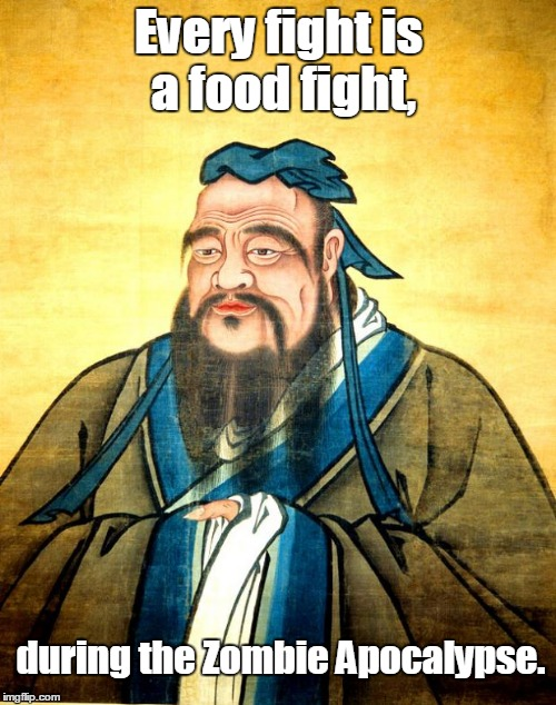 confucius | Every fight is a food fight, during the Zombie Apocalypse. | image tagged in confucius | made w/ Imgflip meme maker
