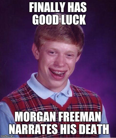 Bad Luck Brian Meme | FINALLY HAS GOOD LUCK MORGAN FREEMAN NARRATES HIS DEATH | image tagged in memes,bad luck brian | made w/ Imgflip meme maker