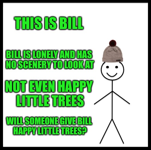 Bob Ross Week - April 3-9 - A Lafonso Event | THIS IS BILL BILL IS LONELY AND HAS NO SCENERY TO LOOK AT NOT EVEN HAPPY LITTLE TREES WILL SOMEONE GIVE BILL HAPPY LITTLE TREES? | image tagged in memes,be like bill,bob ross week,april 3-9,happy little trees,lafonso | made w/ Imgflip meme maker